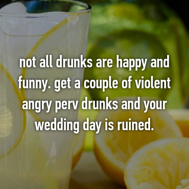 not all drunks are happy and funny. get a couple of violent angry perv drunks and your wedding day is ruined.