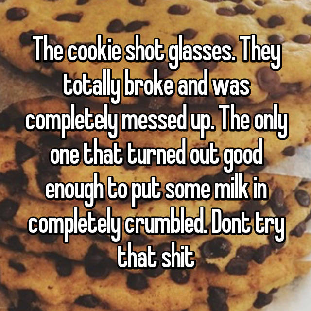 The cookie shot glasses. They totally broke and was completely messed up. The only one that turned out good enough to put some milk in completely crumbled. Dont try that shit