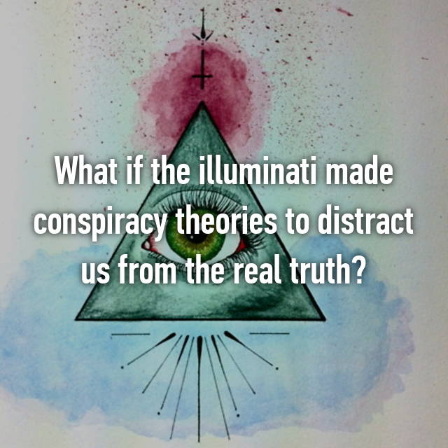 What if the illuminati made conspiracy theories to distract us from the real truth?
