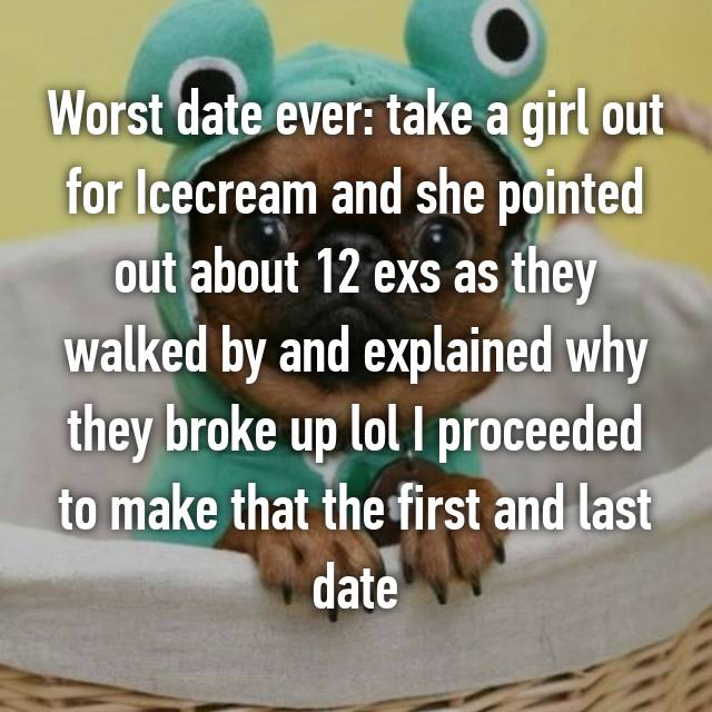 Worst date ever: take a girl out for Icecream and she pointed out about 12 exs as they walked by and explained why they broke up lol I proceeded to make that the first and last date