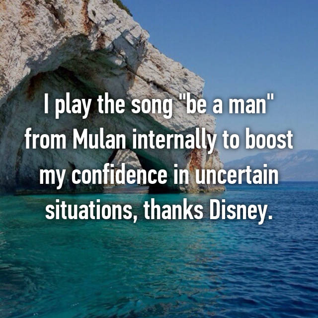 "I play the song ""be a man"" from Mulan internally to boost my confidence in uncertain situations, thanks Disney."