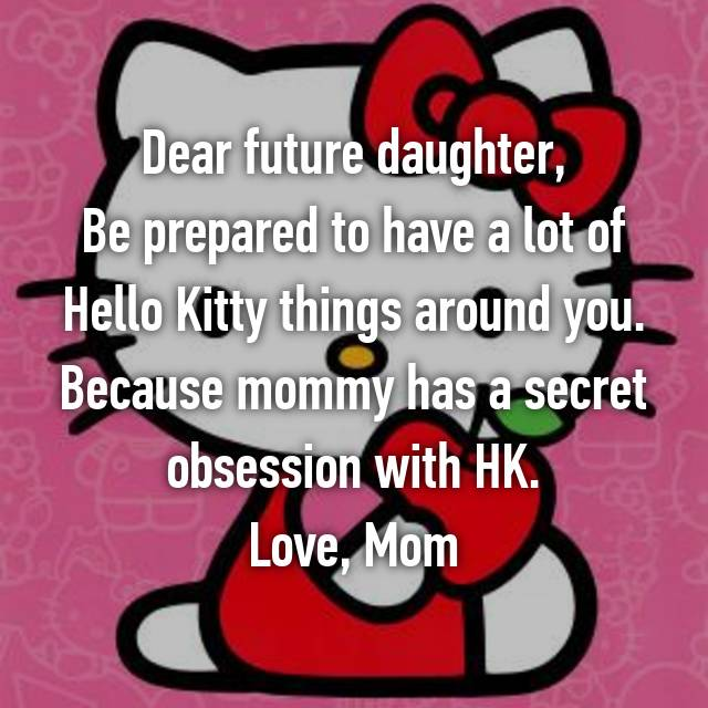 Dear future daughter, Be prepared to have a lot of Hello Kitty things around you. Because mommy has a secret obsession with HK. Love, Mom