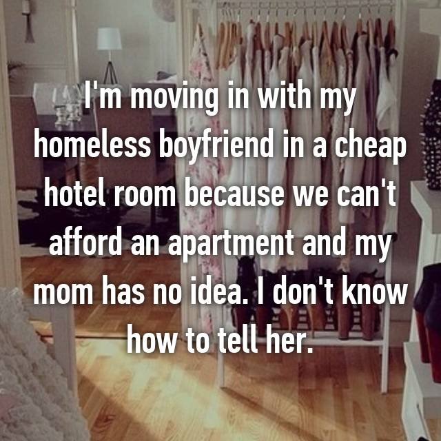 I'm moving in with my homeless boyfriend in a cheap hotel room because we can't afford an apartment and my mom has no idea. I don't know how to tell her.