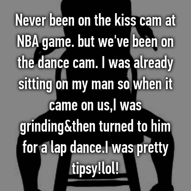 Never been on the kiss cam at NBA game. but we've been on the dance cam. I was already sitting on my man so when it came on us,I was grinding&then turned to him for a lap dance.I was pretty tipsy!lol!
