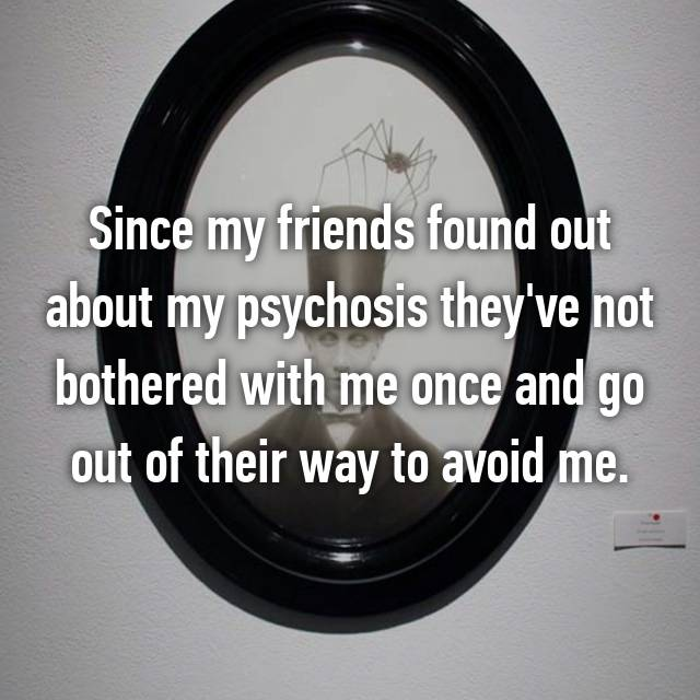 Since my friends found out about my psychosis they've not bothered with me once and go out of their way to avoid me.