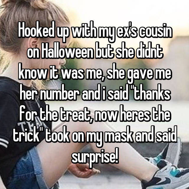 """Hooked up with my ex's cousin on Halloween but she didnt know it was me, she gave me her number and i said """"thanks for the treat, now heres the trick"""" took on my mask and said surprise! 😂"""
