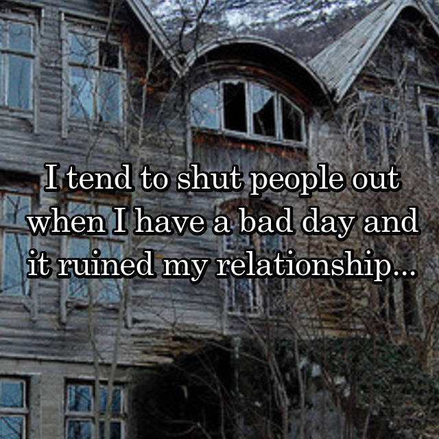 I tend to shut people out when I have a bad day and it ruined my relationship...