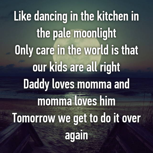 Like Dancing In The Kitchen Pale Moonlight Only Care World Is That Our Kids Are All Right Daddy Loves Momma And Him Tomorrow We