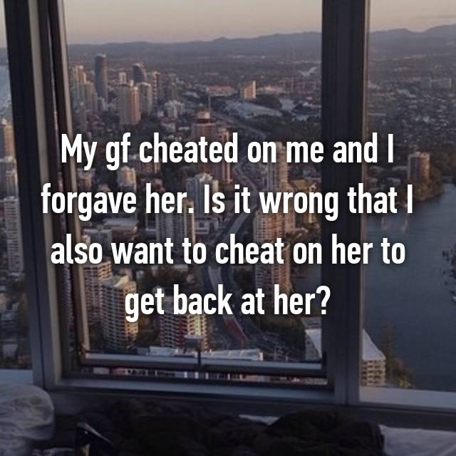 My gf cheated on me and I forgave her. Is it wrong that I also want to cheat on her to get back at her?