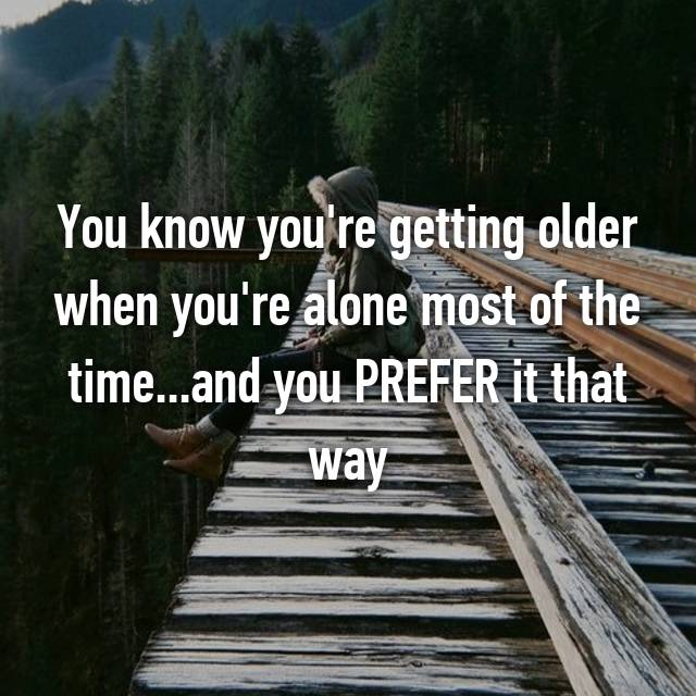 You know you're getting older when you're alone most of the time...and you PREFER it that way