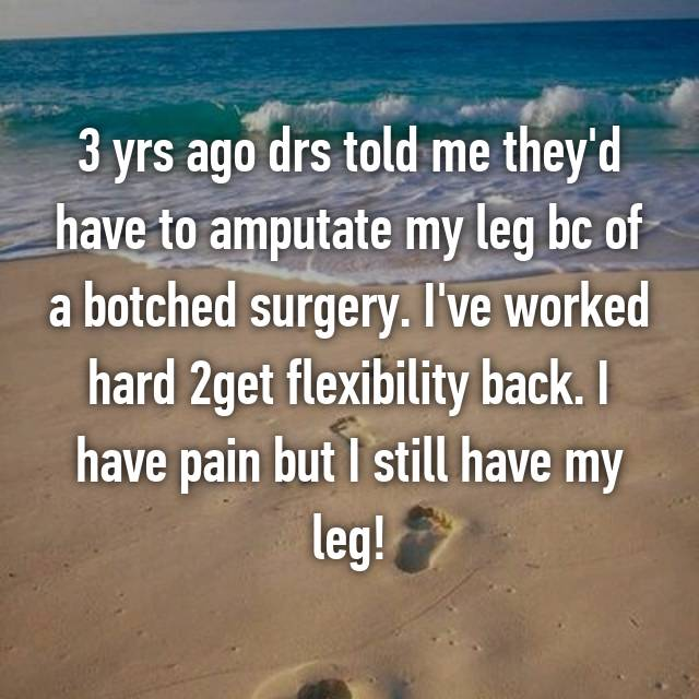 3 yrs ago drs told me they'd have to amputate my leg bc of a botched surgery. I've worked hard 2get flexibility back. I have pain but I still have my leg!