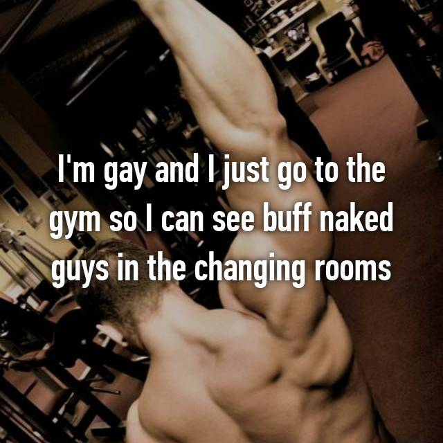 I'm gay and I just go to the gym so I can see buff naked guys in the changing rooms