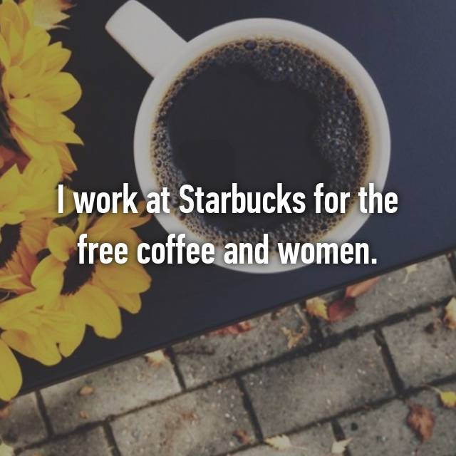I work at Starbucks for the free coffee and women.