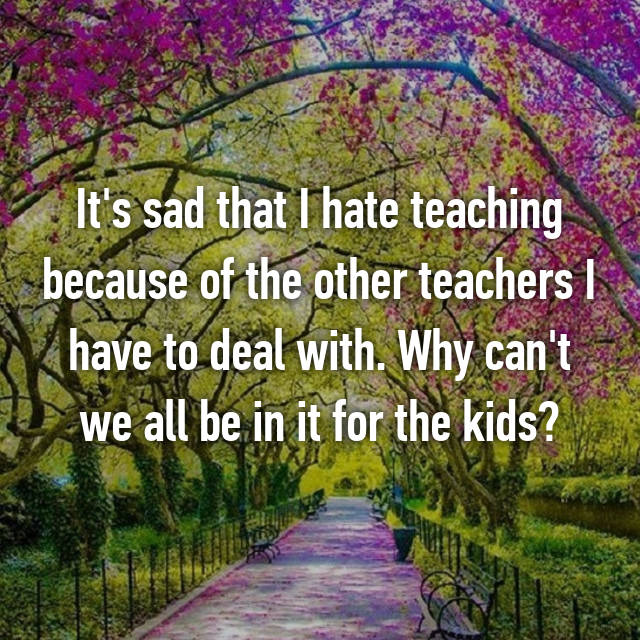 It's sad that I hate teaching because of the other teachers I have to deal with. Why can't we all be in it for the kids?