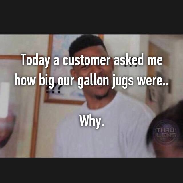 Today a customer asked me how big our gallon jugs were..  Why.