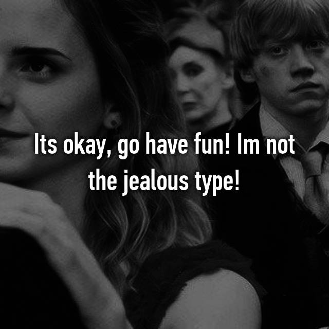 Its okay, go have fun! Im not the jealous type!