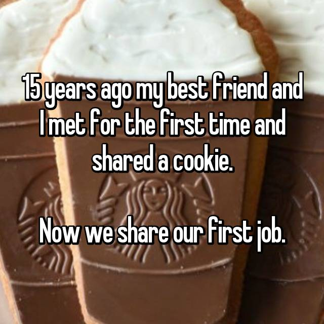 15 years ago my best friend and I met for the first time and shared a cookie.  Now we share our first job.