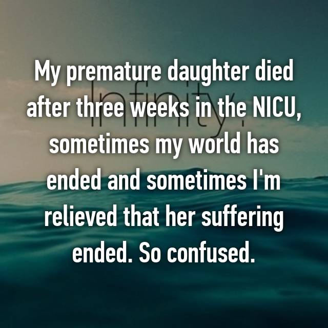 My premature daughter died after three weeks in the NICU, sometimes my world has ended and sometimes I'm relieved that her suffering ended. So confused.