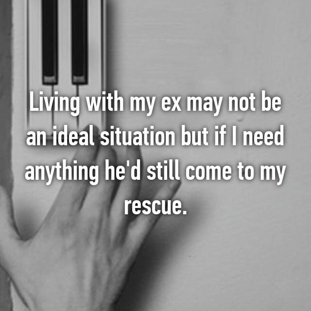 Living with my ex may not be an ideal situation but if I need anything he'd still come to my rescue.