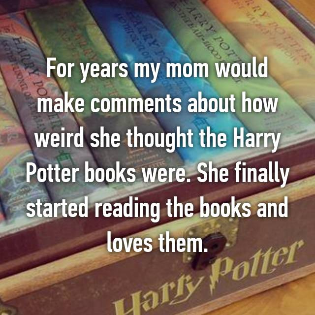 For years my mom would make comments about how weird she thought the Harry Potter books were. She finally started reading the books and loves them.