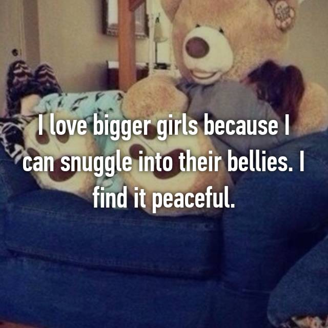 I love bigger girls because I can snuggle into their bellies. I find it peaceful.