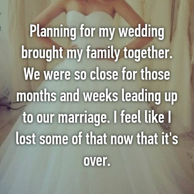 Planning for my wedding brought my family together. We were so close for those months and weeks leading up to our marriage. I feel like I lost some of that now that it's over.