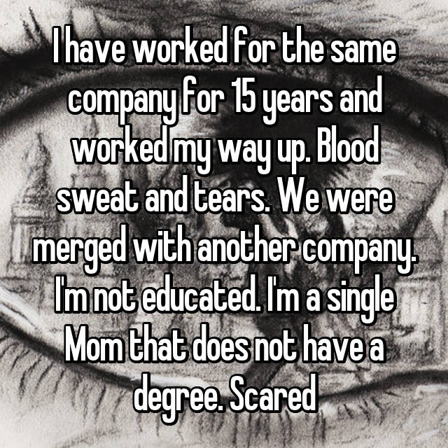 I have worked for the same company for 15 years and worked my way up. Blood sweat and tears. We were merged with another company. I'm not educated. I'm a single Mom that does not have a degree. Scared