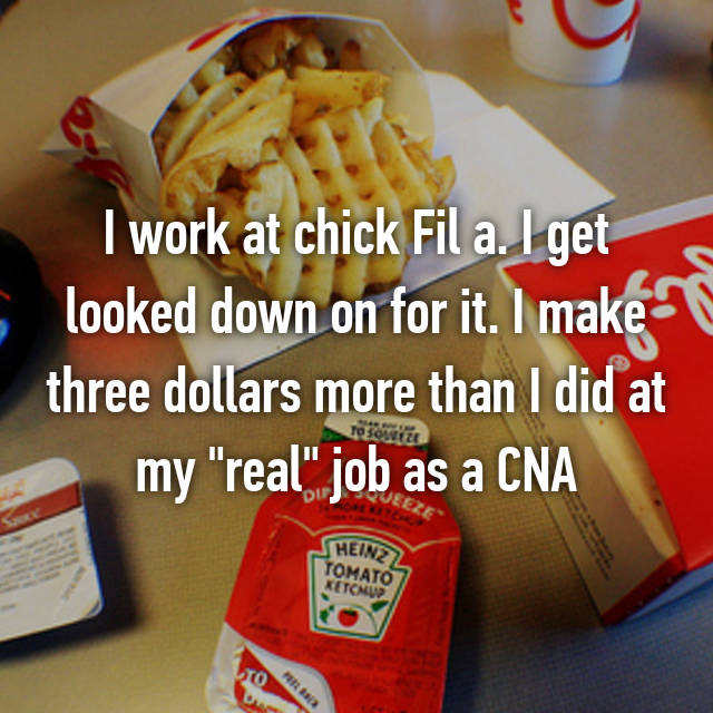 """I work at chick Fil a. I get looked down on for it. I make three dollars more than I did at my """"real"""" job as a CNA"""