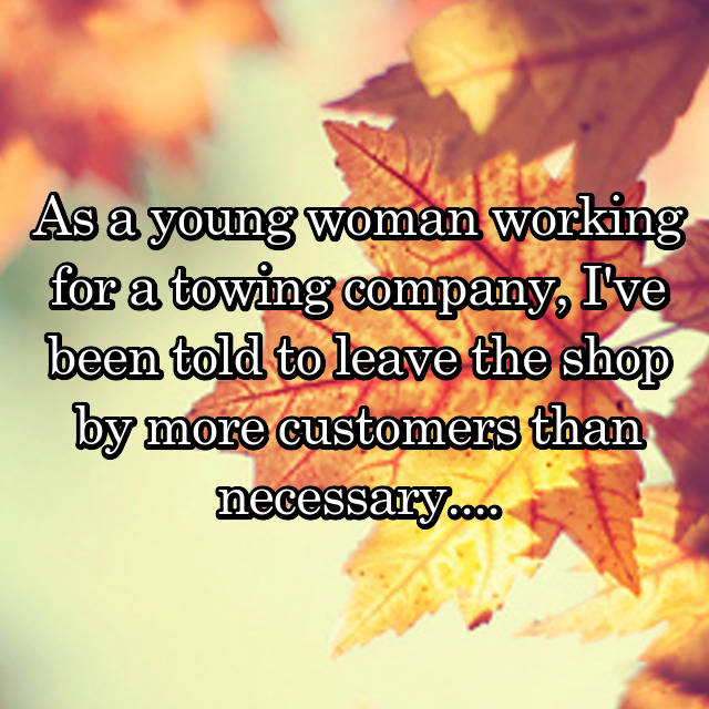 As a young woman working for a towing company, I've been told to leave the shop by more customers than necessary....