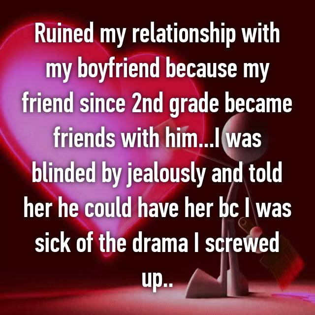 Ruined my relationship with my boyfriend because my friend since 2nd grade became friends with him...I was blinded by jealously and told her he could have her bc I was sick of the drama I screwed up..