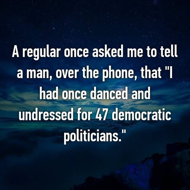 """A regular once asked me to tell a man, over the phone, that """"I had once danced and undressed for 47 democratic politicians."""""""