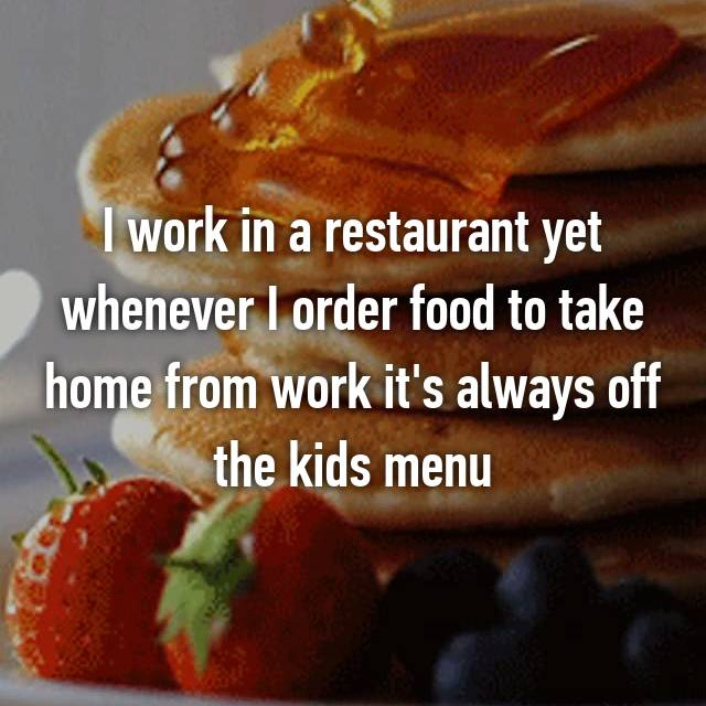 I work in a restaurant yet whenever I order food to take home from work it's always off the kids menu