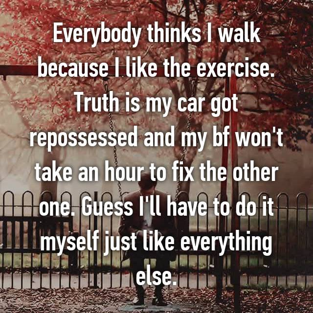 Everybody thinks I walk because I like the exercise. Truth is my car got repossessed and my bf won't take an hour to fix the other one. Guess I'll have to do it myself just like everything else.