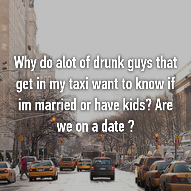 Why do alot of drunk guys that get in my taxi want to know if im married or have kids? Are we on a date ?