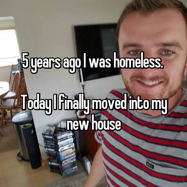 5 years ago I was homeless.   Today I finally moved into my new house