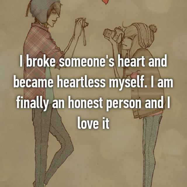 I broke someone's heart and became heartless myself. I am finally an honest person and I love it