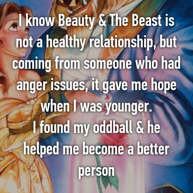 I know Beauty & The Beast is not a healthy relationship, but coming from someone who had anger issues, it gave me hope when I was younger. I found my oddball & he helped me become a better person