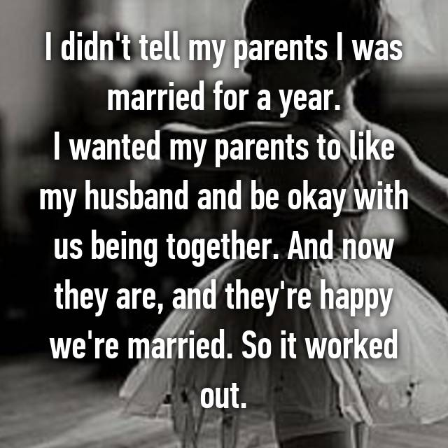 I didn't tell my parents I was married for a year. I wanted my parents to like my husband and be okay with us being together. And now they are, and they're happy we're married. So it worked out.