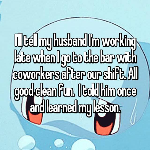 I'll tell my husband I'm working late when I go to the bar with coworkers after our shift. All good clean fun.  I told him once and learned my lesson.