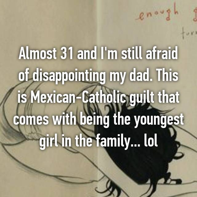Almost 31 and I'm still afraid of disappointing my dad. This is Mexican-Catholic guilt that comes with being the youngest girl in the family... lol