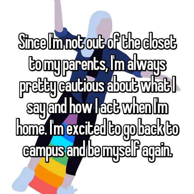 Since I'm not out of the closet to my parents, I'm always pretty cautious about what I say and how I act when I'm home. I'm excited to go back to campus and be myself again.