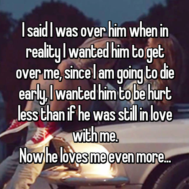 I said I was over him when in reality I wanted him to get over me, since I am going to die early, I wanted him to be hurt less than if he was still in love with me. Now he loves me even more...