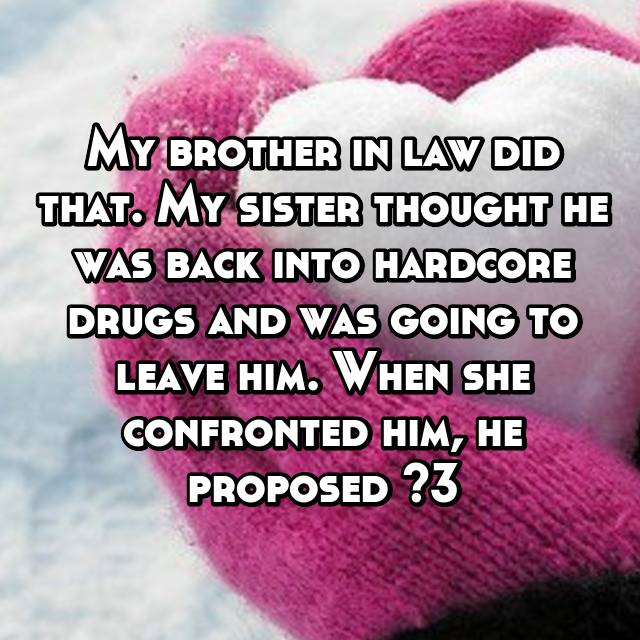 My brother in law did that. My sister thought he was back into hardcore drugs and was going to leave him. When she confronted him, he proposed <3