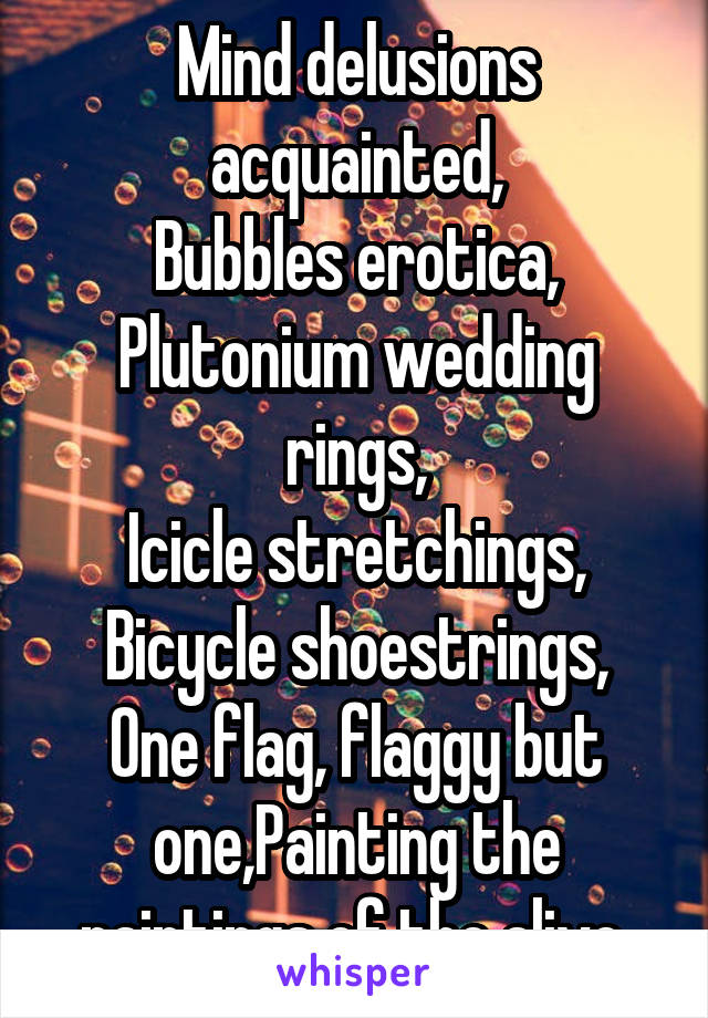 Mind Delusions Acquainted Bubbles A Plutonium Wedding Rings Icicle Stretchings Bicycle Shoestrings One Flag
