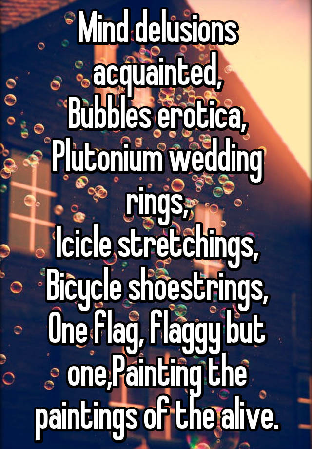 Mind Delusions Acquainted Bubbles A Plutonium Wedding Rings Icicle Stretchings Bicycle Shoestrings One Flag Flaggy But Painting The