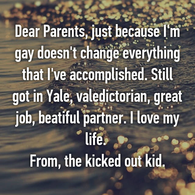 Dear Parents, just because I'm gay doesn't change everything that I've accomplished. Still got in Yale, valedictorian, great job, beatiful partner. I love my life.  From, the kicked out kid.