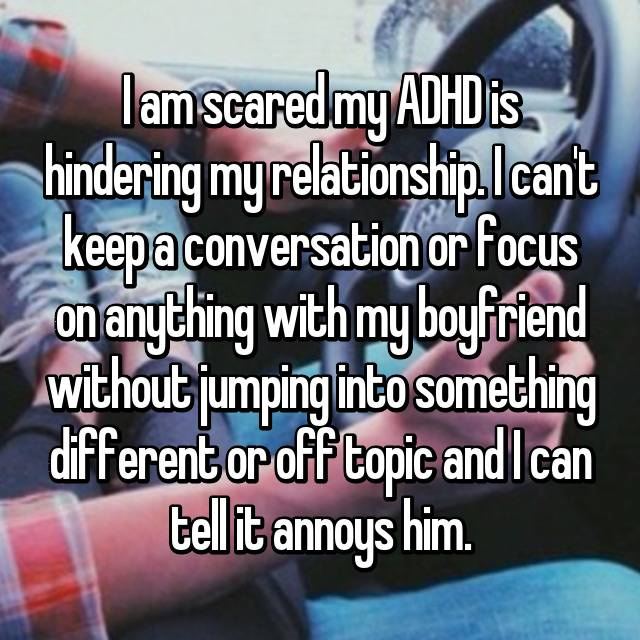 I am scared my ADHD is hindering my relationship. I can't keep a conversation or focus on anything with my boyfriend without jumping into something different or off topic and I can tell it annoys him.