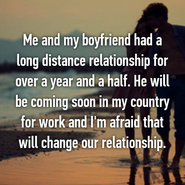 Me and my boyfriend had a long distance relationship for over a year and a half. He will be coming soon in my country for work and I'm afraid that will change our relationship.