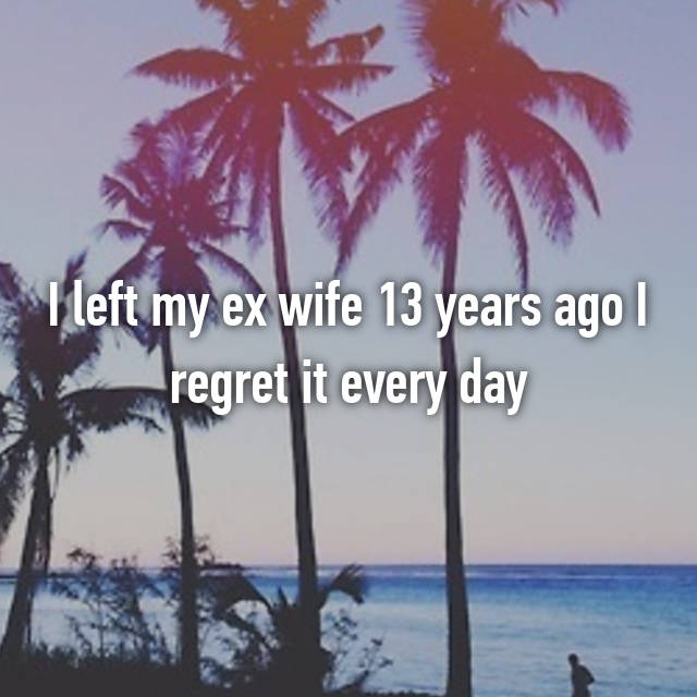 I left my ex wife 13 years ago I regret it every day