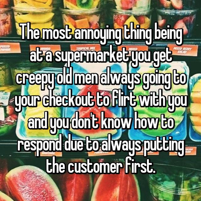 The most annoying thing being at a supermarket you get creepy old men always going to your checkout to flirt with you and you don't know how to respond due to always putting the customer first.